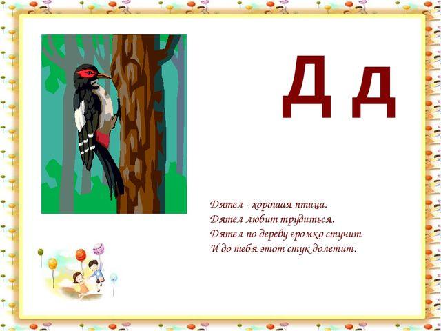 Д д Дятел - хорошая птица. Дятел любит трудиться. Дятел по дереву громко стуч...