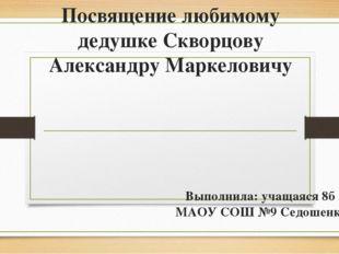 Посвящение любимому дедушке Скворцову Александру Маркеловичу Выполнила: учаща
