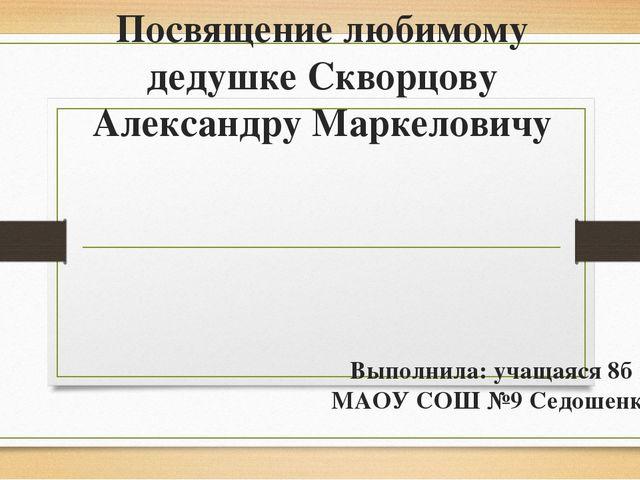 Посвящение любимому дедушке Скворцову Александру Маркеловичу Выполнила: учаща...