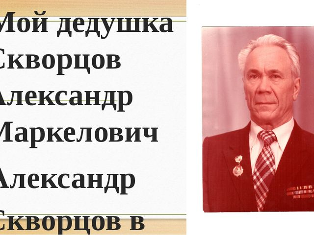 Мой дедушка Скворцов Александр Маркелович Александр Скворцов в 1944 г. Окончи...