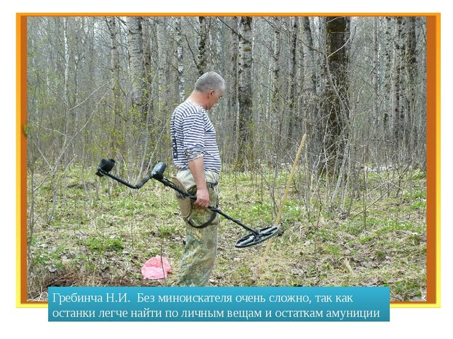 Гребинча Н.И. Без миноискателя очень сложно, так как останки легче найти по...