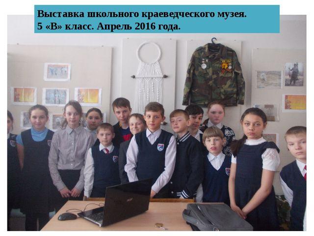 Выставка школьного краеведческого музея. 5 «В» класс. Апрель 2016 года.