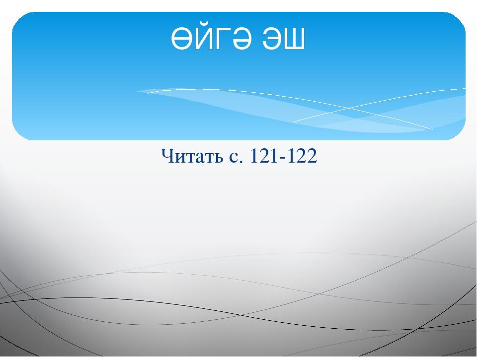 Читать с. 121-122 ӨЙГӘ ЭШ