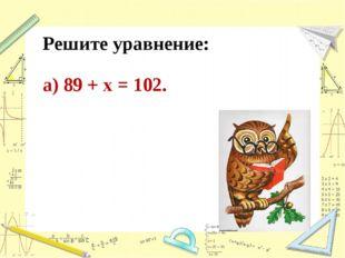Решите уравнение: а) 89 + х = 102.