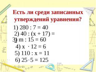 Есть ли среди записанных утверждений уравнения? 1) 280 : 7 = 40 2) 40 : (х +