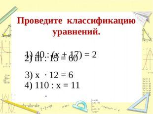 Проведите классификацию уравнений. 1) 40 : (х + 17) = 2 2) m : 15 = 60 3) х ·