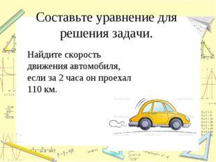 Составьте уравнение для решения задачи. Найдите скорость движения автомобиля