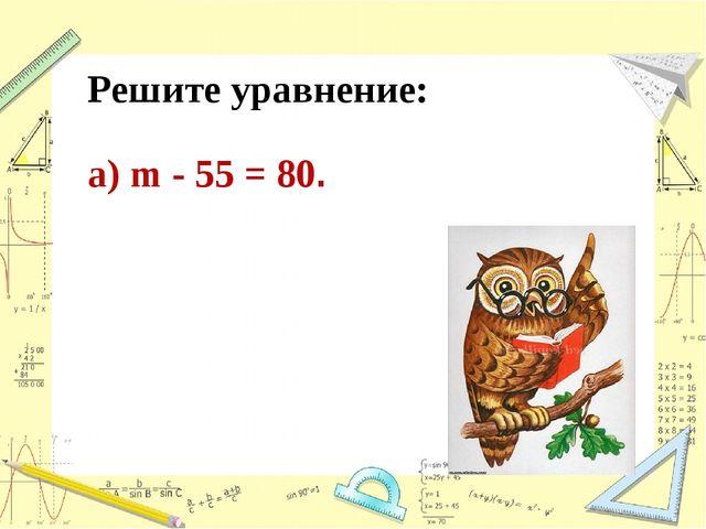 Решите уравнение: а) m - 55 = 80.