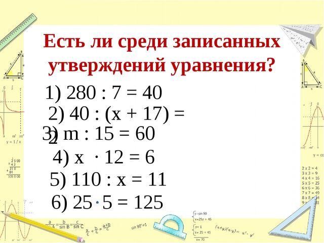 Есть ли среди записанных утверждений уравнения? 1) 280 : 7 = 40 2) 40 : (х +...