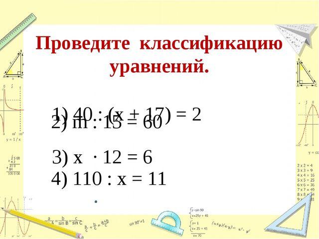 Проведите классификацию уравнений. 1) 40 : (х + 17) = 2 2) m : 15 = 60 3) х ·...