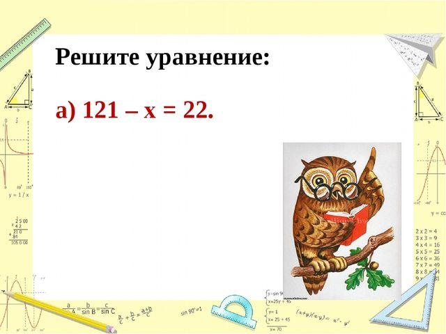 Решите уравнение: а) 121 – х = 22.