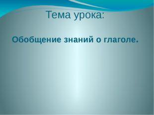Тема урока: Обобщение знаний о глаголе.