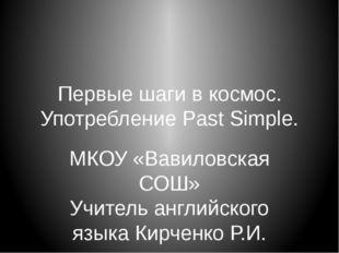 Первые шаги в космос. Употребление Past Simple. МКОУ «Вавиловская СОШ» Учител