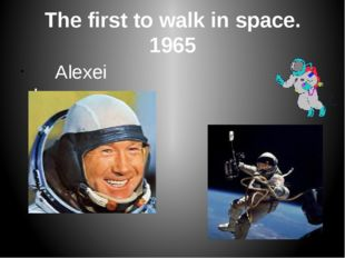The first to walk in space. 1965 Alexei Leonov