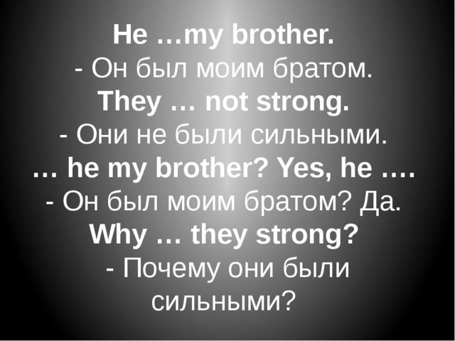 He …my brother.  - Он был моим братом.  They … not strong.  - Они не были сил...