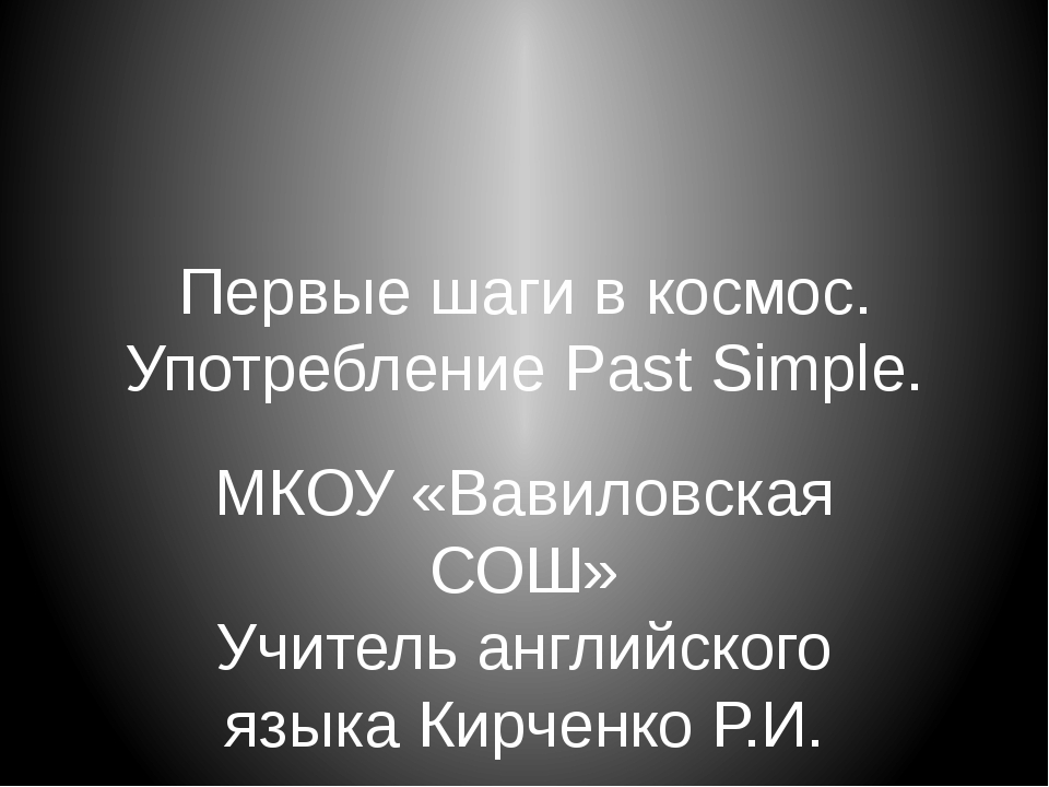Первые шаги в космос. Употребление Past Simple. МКОУ «Вавиловская СОШ» Учител...