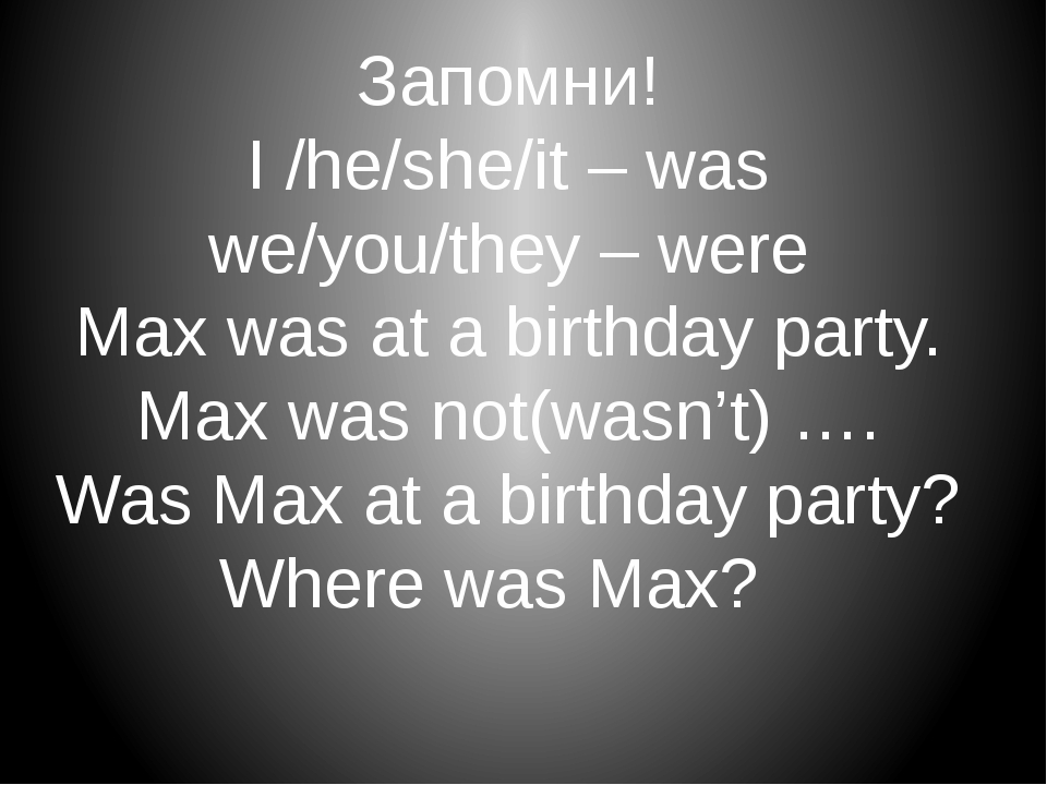 Запомни! I /he/she/it – was we/you/they – were Max was at a birthday party. M...