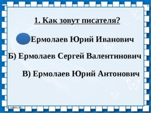1. Как зовут писателя? А) Ермолаев Юрий Иванович Б) Ермолаев Сергей Валентино
