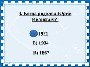 3. Когда родился Юрий Иванович? А) 1921 Б) 1934 В) 1867 http://linda6035.ucoz