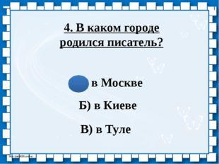 4. В каком городе родился писатель? А) в Москве Б) в Киеве В) в Туле http://l