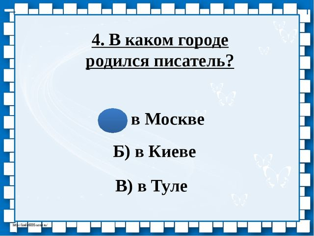 4. В каком городе родился писатель? А) в Москве Б) в Киеве В) в Туле http://l...