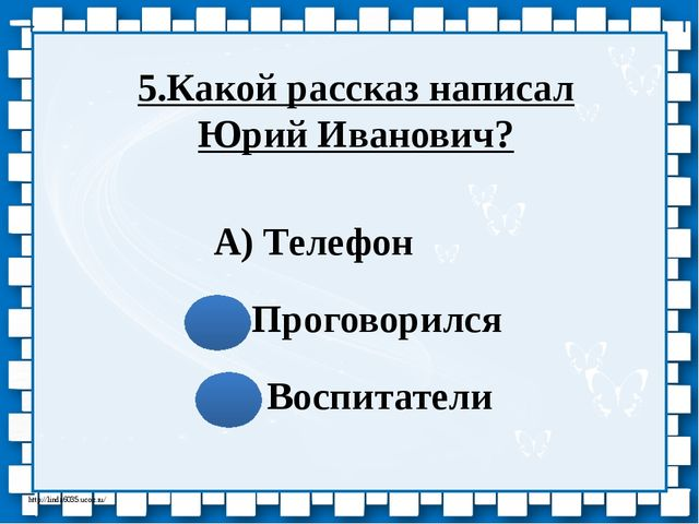 А) Телефон Б)Проговорился В) Воспитатели 5.Какой рассказ написал Юрий Иванови...