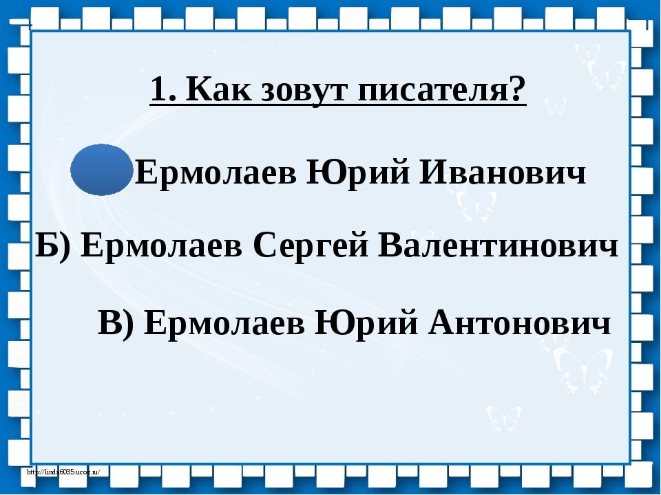 1. Как зовут писателя? А) Ермолаев Юрий Иванович Б) Ермолаев Сергей Валентино...