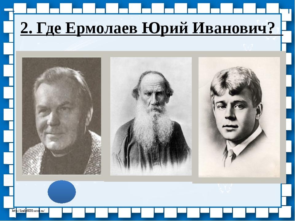 2. Где Ермолаев Юрий Иванович? http://linda6035.ucoz.ru/