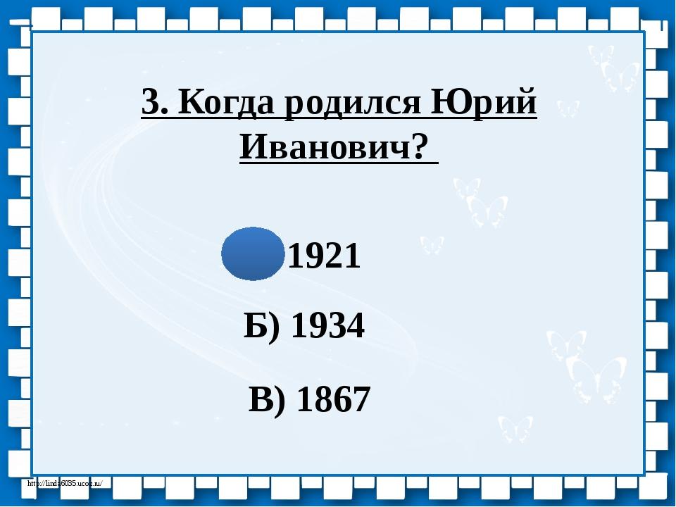 3. Когда родился Юрий Иванович? А) 1921 Б) 1934 В) 1867 http://linda6035.ucoz...