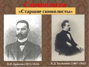 Символизм «Старшие символисты» В.Я. Брюсов (1873-1924) К.Д. Бальмонт (1867-19