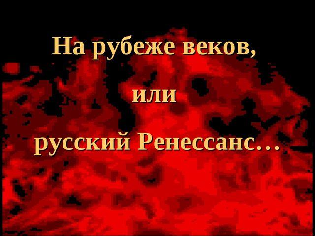 На рубеже веков, или русский Ренессанс…