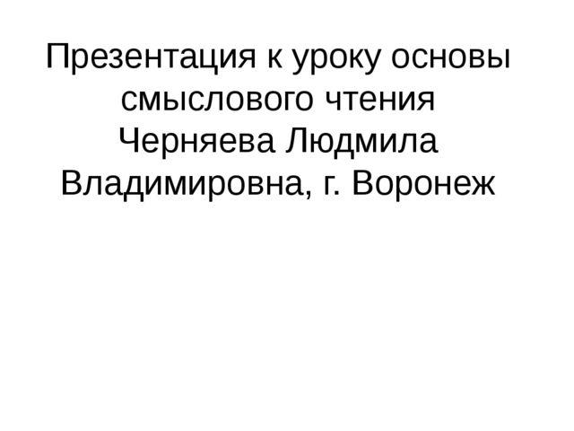 Презентация к уроку основы смыслового чтения Черняева Людмила Владимировна, г...