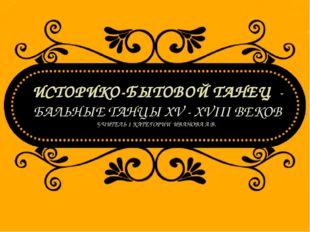 ИСТОРИКО-БЫТОВОЙ ТАНЕЦ - БАЛЬНЫЕ ТАНЦЫ XV - XVIII ВЕКОВ УЧИТЕЛЬ 1 КАТЕГОРИИ И
