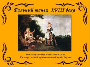 Жан-Антуан Ватто Танец 1716-1718 гг. Государственный художественный музей, Бе