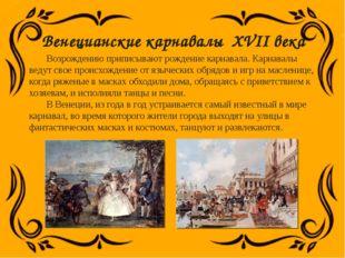 Венецианские карнавалы XVII века Возрождению приписывают рождение карнавала.