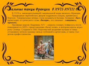 Бальные танцы Франции в XVII-XVIII вв. В XVII в. законодательницей танцевальн