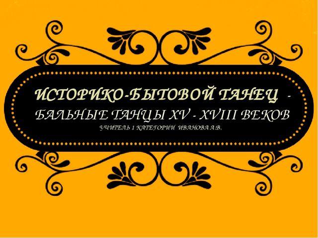 ИСТОРИКО-БЫТОВОЙ ТАНЕЦ - БАЛЬНЫЕ ТАНЦЫ XV - XVIII ВЕКОВ УЧИТЕЛЬ 1 КАТЕГОРИИ И...