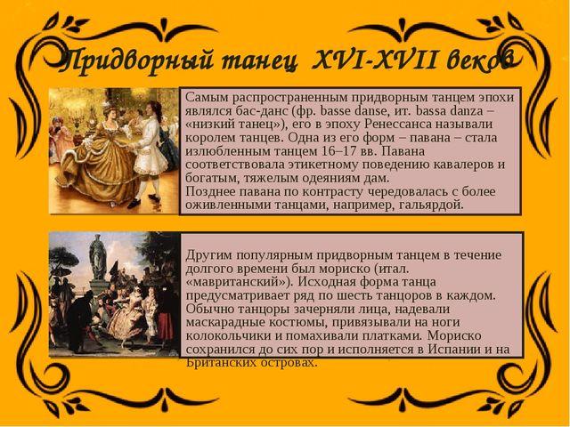 Придворный танец XVI-XVII веков Самым распространенным придворным танцем эпох...