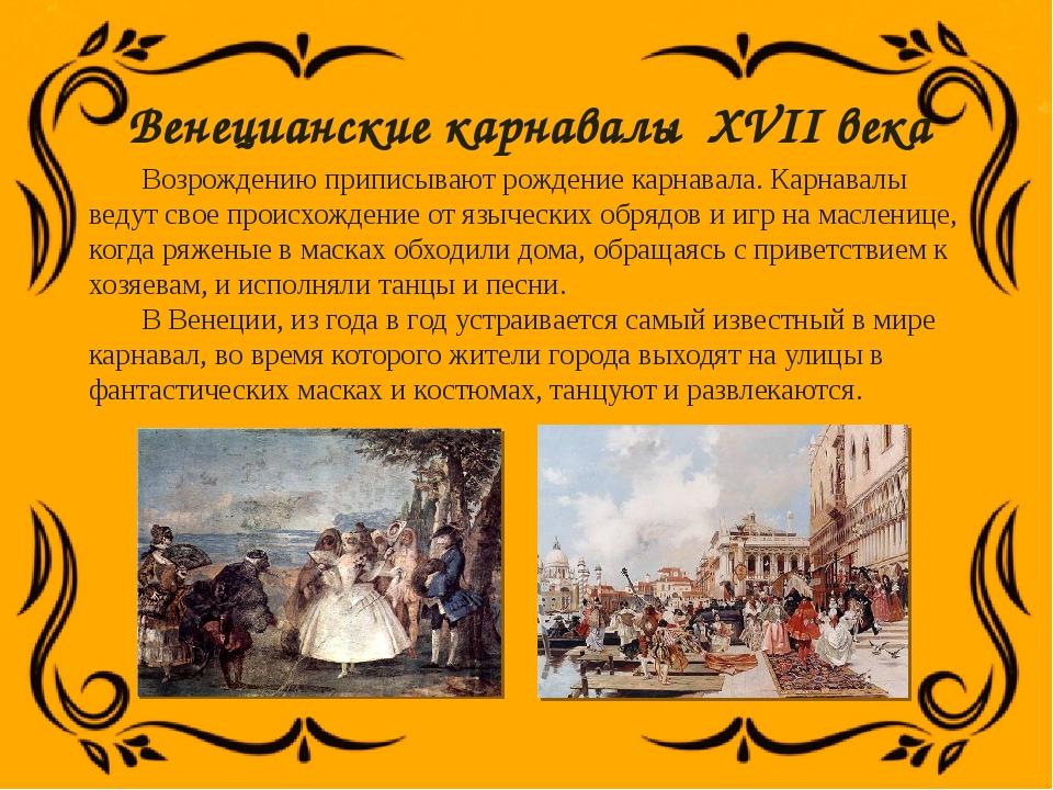 Венецианские карнавалы XVII века Возрождению приписывают рождение карнавала....