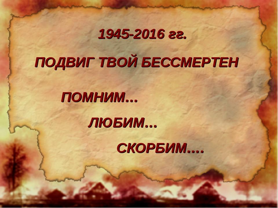 ПОДВИГ ТВОЙ БЕССМЕРТЕН ПОМНИМ… ЛЮБИМ… СКОРБИМ…. 1945-2016 гг.