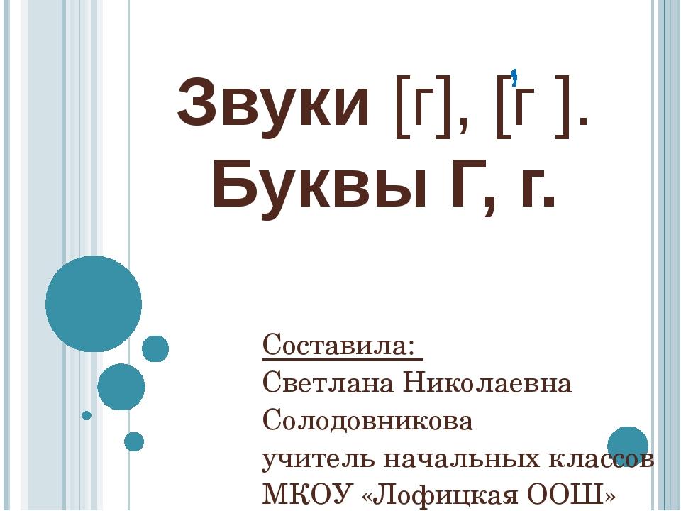 Звуки [г], [г ]. Буквы Г, г. Составила: Светлана Николаевна Солодовникова учи...