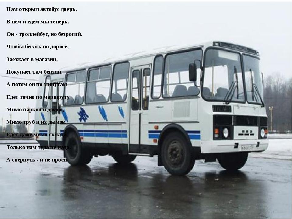 Нам открыл автобус дверь, В нем и едем мы теперь. Он - троллейбус, но безроги...