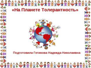 Подготовила Гетикова Надежда Николаевна «На Планете Толерантность»