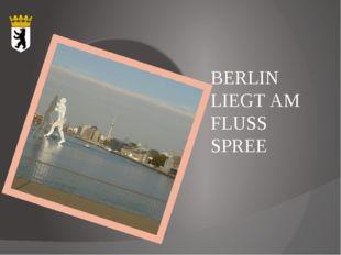 BERLIN LIEGT AM FLUSS SPREE
