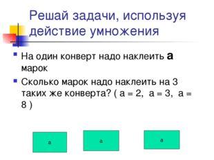 Решай задачи, используя действие умножения На один конверт надо наклеить а ма