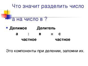 Что значит разделить число а на число в ? Делимое Делитель а : в = с частное