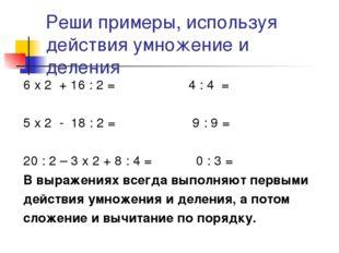 Реши примеры, используя действия умножение и деления 6 х 2 + 16 : 2 = 4 : 4 =