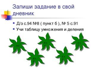 Запиши задание в свой дневник Д/з с.94 №8 ( пункт б ), № 5 с.91 Учи таблицу у