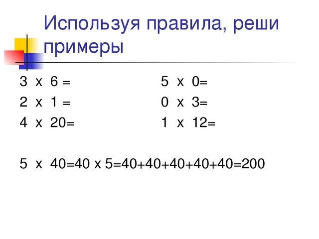 Используя правила, реши примеры 3 х 6 = 5 х 0= 2 х 1 = 0 х 3= 4 х 20= 1 х 12=...