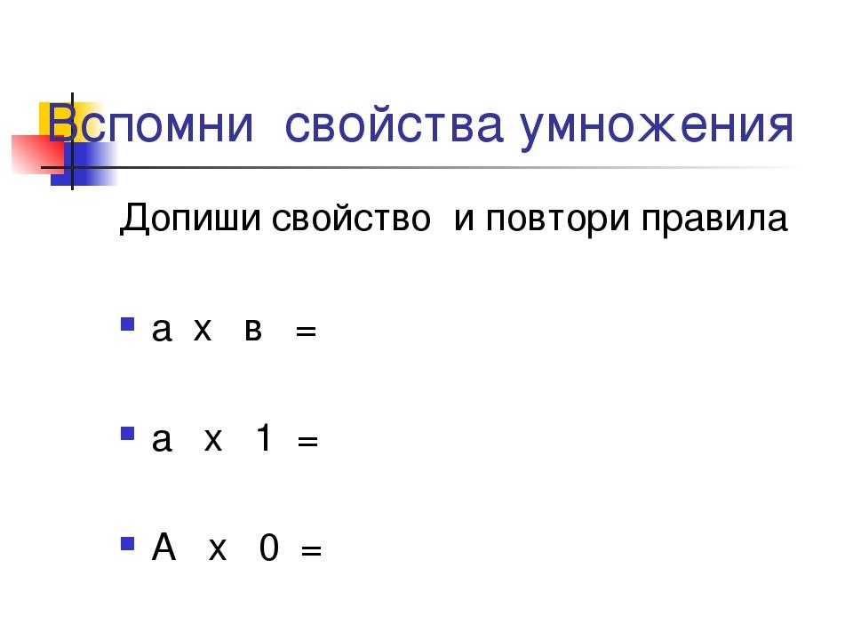 Вспомни свойства умножения Допиши свойство и повтори правила а х в = а х 1 =...